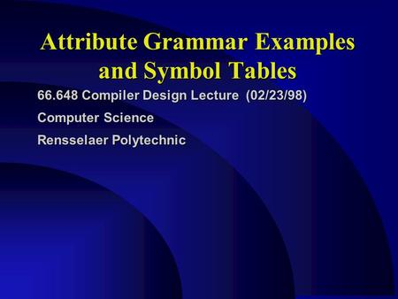 Attribute Grammar Examples and Symbol Tables 66.648 Compiler Design Lecture (02/23/98) Computer Science Rensselaer Polytechnic.