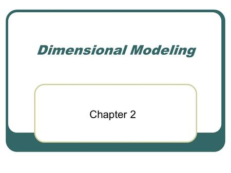 Dimensional Modeling Chapter 2. The Dimensional Data Model An alternative to the normalized data model Present information as simply as possible (easier.