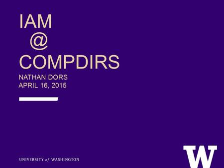 COMPDIRS NATHAN DORS APRIL 16, 2015. AGENDA  IAM – who we are, what we do  HRP Modernization & Workday  What's new in IAM?  Identity.UW soft.