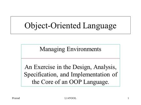 PrasadL145OOL1 Managing Environments An Exercise in the Design, Analysis, Specification, and Implementation of the Core of an OOP Language. Object-Oriented.