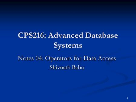 1 CPS216: Advanced Database Systems Notes 04: Operators for Data Access Shivnath Babu.