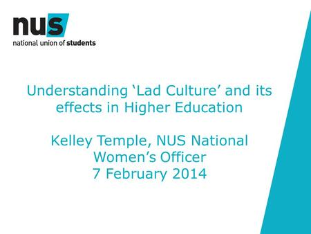 Understanding 'Lad Culture' and its effects in Higher Education Kelley Temple, NUS National Women's Officer 7 February 2014.
