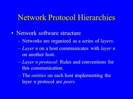 Network Protocol Hierarchies Network software structure –Networks are organized as a series of layers. –Layer n on a host communicates with layer n on.
