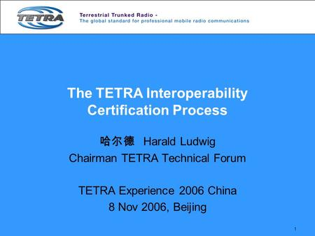 1 The TETRA Interoperability Certification Process 哈尔德 Harald Ludwig Chairman TETRA Technical Forum TETRA Experience 2006 China 8 Nov 2006, Beijing.