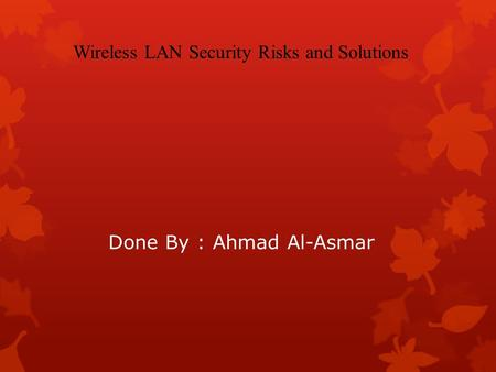 Done By : Ahmad Al-Asmar Wireless LAN Security Risks and Solutions.