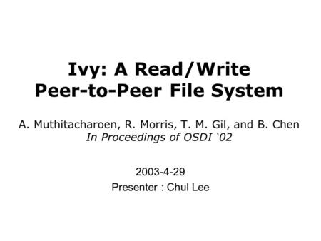 Ivy: A Read/Write Peer-to-Peer File System A. Muthitacharoen, R. Morris, T. M. Gil, and B. Chen In Proceedings of OSDI '02 2003-4-29 Presenter : Chul Lee.