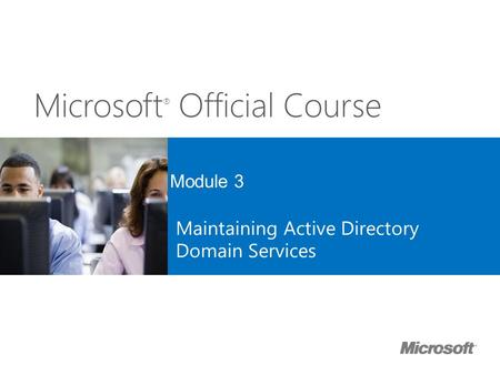 Microsoft ® Official Course Module 3 Maintaining Active Directory Domain Services.