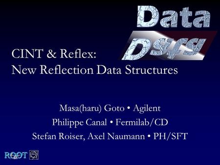 CINT & Reflex: New Reflection Data Structures Masa(haru) Goto Agilent Philippe Canal Fermilab/CD Stefan Roiser, Axel Naumann PH/SFT.