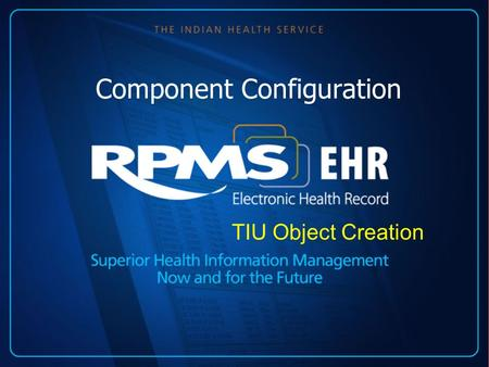 Component Configuration TIU Object Creation. RPMS-EHR Technical Overview TIU Objects: Mary Hager RN Presenters.