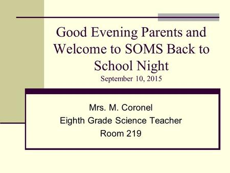 Good Evening Parents and Welcome to SOMS Back to School Night September 10, 2015 Mrs. M. Coronel Eighth Grade Science Teacher Room 219.