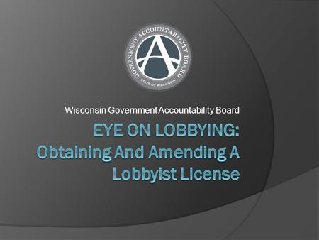 Wisconsin Government Accountability Board. Do I Need a Lobbyist License?  A lobbying license is required if you: Attempt to influence state legislation.