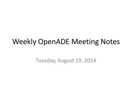 Weekly OpenADE Meeting Notes Tuesday, August 19, 2014.