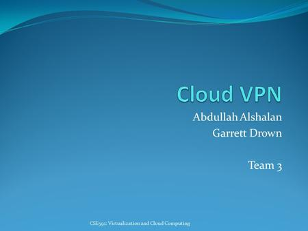 Abdullah Alshalan Garrett Drown Team 3 CSE591: Virtualization and Cloud Computing.