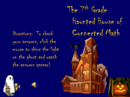 Directions: To check your answers, click the mouse to shine the light on the ghost and watch the answers appear! The 7 th Grade Haunted House of Connected.