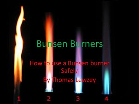 Bunsen Burners How to use a Bunsen burner Safely By Thomas Lewzey.