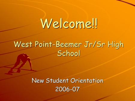 Welcome!! West Point-Beemer Jr/Sr High School New Student Orientation 2006-07.
