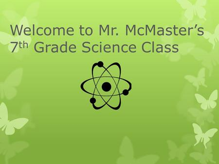 Welcome to Mr. McMaster's 7 th Grade Science Class.