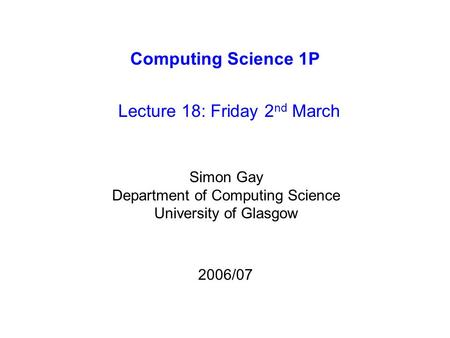Computing Science 1P Lecture 18: Friday 2 nd March Simon Gay Department of Computing Science University of Glasgow 2006/07.