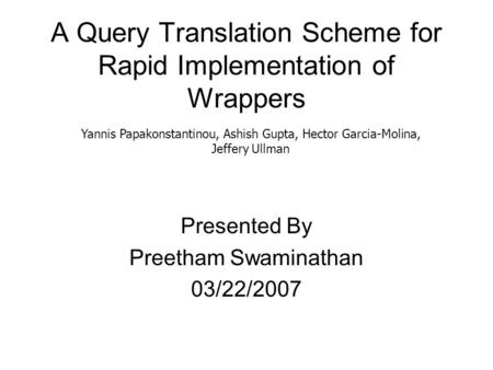A Query Translation Scheme for Rapid Implementation of Wrappers Presented By Preetham Swaminathan 03/22/2007 Yannis Papakonstantinou, Ashish Gupta, Hector.