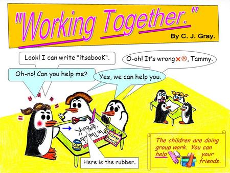 "The children are doing group work. You can help your ----------- friends. Look! I can write ""itsabooK"". Oh-no! Can you help me? Here is the rubber. O-oh!"