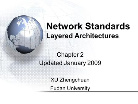 Network Standards Layered Architectures Chapter 2 Updated January 2009 XU Zhengchuan Fudan University.