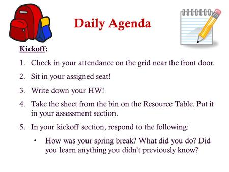 Daily Agenda Kickoff: 1.Check in your attendance on the grid near the front door. 2.Sit in your assigned seat! 3.Write down your HW! 4.Take the sheet.