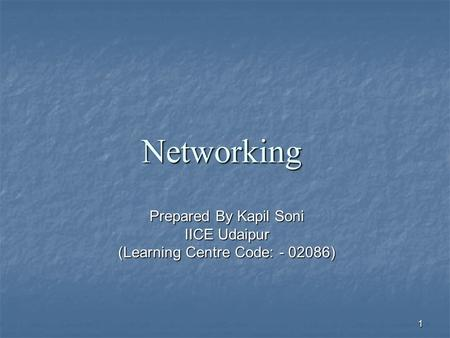 Prepared By Kapil Soni IICE Udaipur (Learning Centre Code: - 02086) 1 Networking.