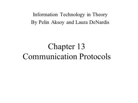 Chapter 13 Communication <strong>Protocols</strong> Information Technology in Theory By Pelin Aksoy and Laura DeNardis.