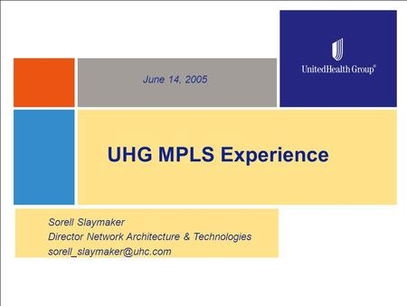 1 UHG MPLS Experience June 14, 2005 Sorell Slaymaker Director Network Architecture & Technologies
