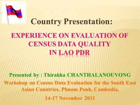 Presented by : Thirakha CHANTHALANOUVONG Workshop on Census Data Evaluation for the South East Asian Countries, Phnom Penh, Cambodia, 14-17 November 2011.