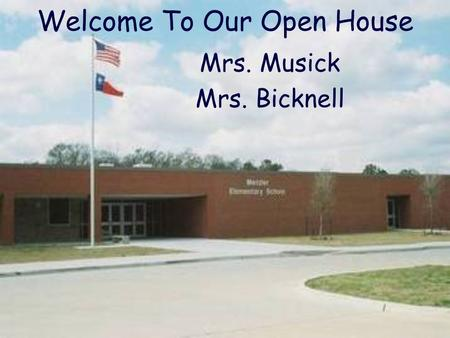 Welcome To Our Open House Mrs. Musick Mrs. Bicknell.