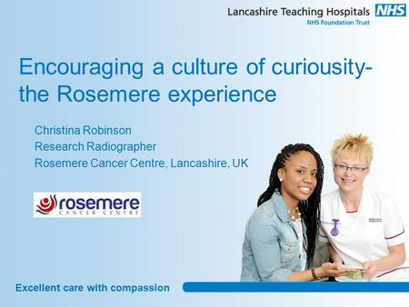 Excellent care with compassion Encouraging a culture of curiousity- the Rosemere experience Christina Robinson Research Radiographer Rosemere Cancer Centre,