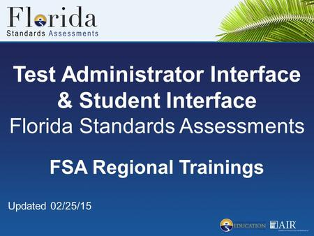 Test Administrator Interface & Student Interface Florida Standards Assessments FSA Regional Trainings Updated 02/25/15.