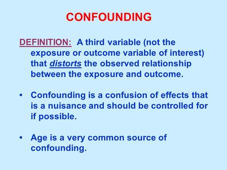 CONFOUNDING DEFINITION: A third variable (not the exposure or outcome variable of interest) that distorts the observed relationship between the exposure.