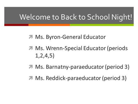 Welcome to Back to School Night!  Ms. Byron-General Educator  Ms. Wrenn-Special Educator (periods 1,2,4,5)  Ms. Barnatny-paraeducator (period 3)  Ms.