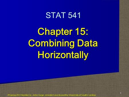 Chapter 15: Combining Data Horizontally 1 STAT 541 ©Spring 2012 Imelda Go, John Grego, Jennifer Lasecki and the University of South Carolina.