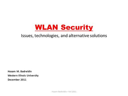 WLAN Security Issues, technologies, and alternative solutions Hosam M. Badreldin Western Illinois University December 2011 Hosam Badreldin – Fall 2011.