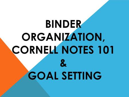 BINDER ORGANIZATION, CORNELL NOTES 101 & GOAL SETTING.