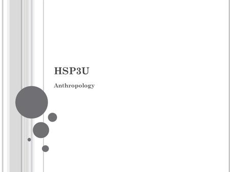 HSP3U Anthropology. A NTHROPOLOGY What is it? While physical anthropology examines the bones and stones of our ancestors, cultural anthropology studies.