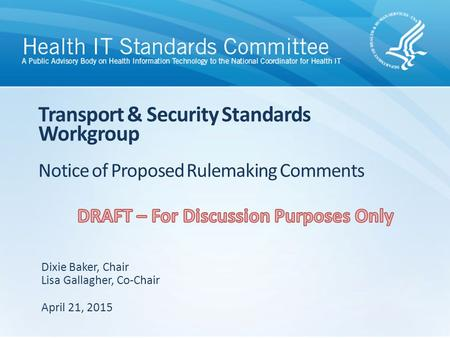 Transport & Security Standards Workgroup Notice of Proposed Rulemaking Comments Dixie Baker, Chair Lisa Gallagher, Co-Chair April 21, 2015.