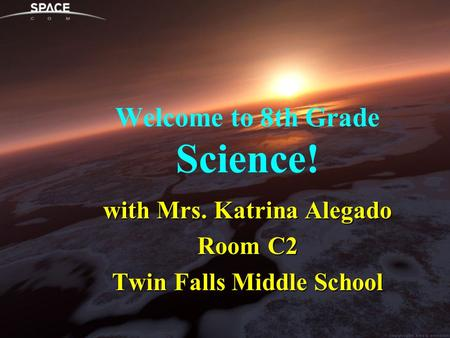 Welcome to 8th Grade Science! with Mrs. Katrina Alegado Room C2 Twin Falls Middle School.