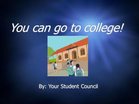 You can go to college! By: Your Student Council What is college? A college or university is where people go to school after they graduate from high school.