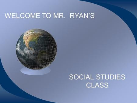 WELCOME TO MR. RYAN'S SOCIAL STUDIES CLASS WHAT WILL WE LEARN? WE WILL FOCUS ON HISTORY-- DUH RANGING FROM EUROPEAN EXPLORATION, EUROPEAN INFLUENCE ON.