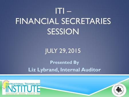 ITI – FINANCIAL SECRETARIES SESSION JULY 29, 2015 Presented By Liz Lybrand, Internal Auditor.