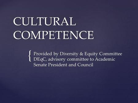 { CULTURAL COMPETENCE Provided by Diversity & Equity Committee DEqC, advisory committee to Academic Senate President and Council.