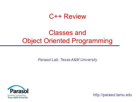 C++ Review Classes and Object Oriented Programming Parasol Lab, Texas A&M University.