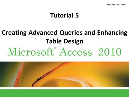 ® Microsoft Access 2010 Tutorial 5 Creating Advanced Queries and Enhancing Table Design.