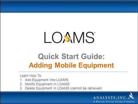 Quick Start Guide: Adding Mobile Equipment Learn How To: 1.Add Equipment Into LOAMS 2.Modify Equipment In LOAMS 3.Delete Equipment In LOAMS (cannot be.