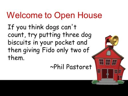 Welcome to Open House If you think dogs can't count, try putting three dog biscuits in your pocket and then giving Fido only two of them. ~Phil Pastoret.