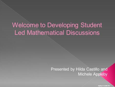 Appleby & Castillo 2013 Welcome to Developing Student Led Mathematical Discussions Presented by Hilda Castillo and Michele Appleby.